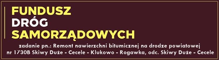 Odnośnik do projektu Remont nawierzchni bitumicznej na drodze powiatowej nr 1730B Skiwy Duże Cecele Klukowo Rogawka odc. Skiwy Duże Cecele